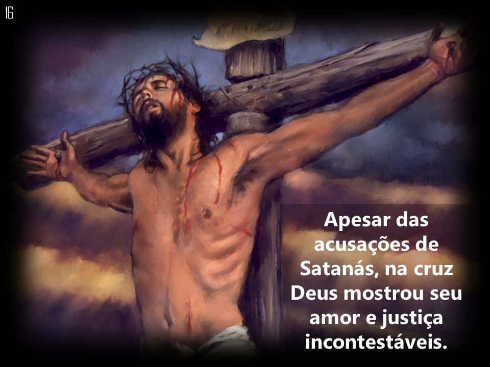Apesar das acusações de Satanás, na cruz Deus mostrou seu amor e justiça incontestáveis.