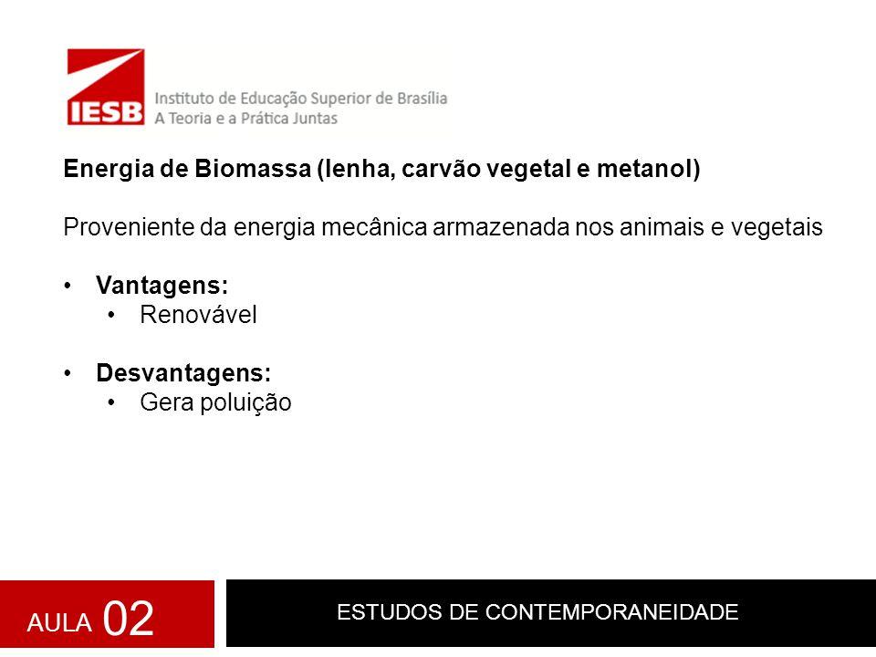 ESTUDOS DE CONTEMPORANEIDADE Energia de Biomassa (lenha, carvão vegetal e metanol) Proveniente da energia mecânica armazenada nos animais e vegetais V