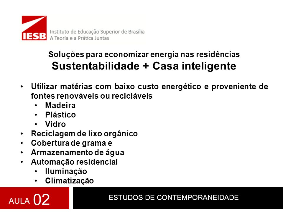 ESTUDOS DE CONTEMPORANEIDADE Soluções para economizar energia nas residências Sustentabilidade + Casa inteligente Utilizar matérias com baixo custo en