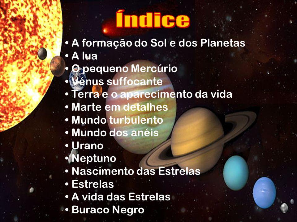A formação do Sol e dos Planetas A lua O pequeno Mercúrio Vénus suffocante Terra e o aparecimento da vida Marte em detalhes Mundo turbulento Mundo dos anéis Urano Neptuno Nascimento das Estrelas Estrelas A vida das Estrelas Buraco Negro