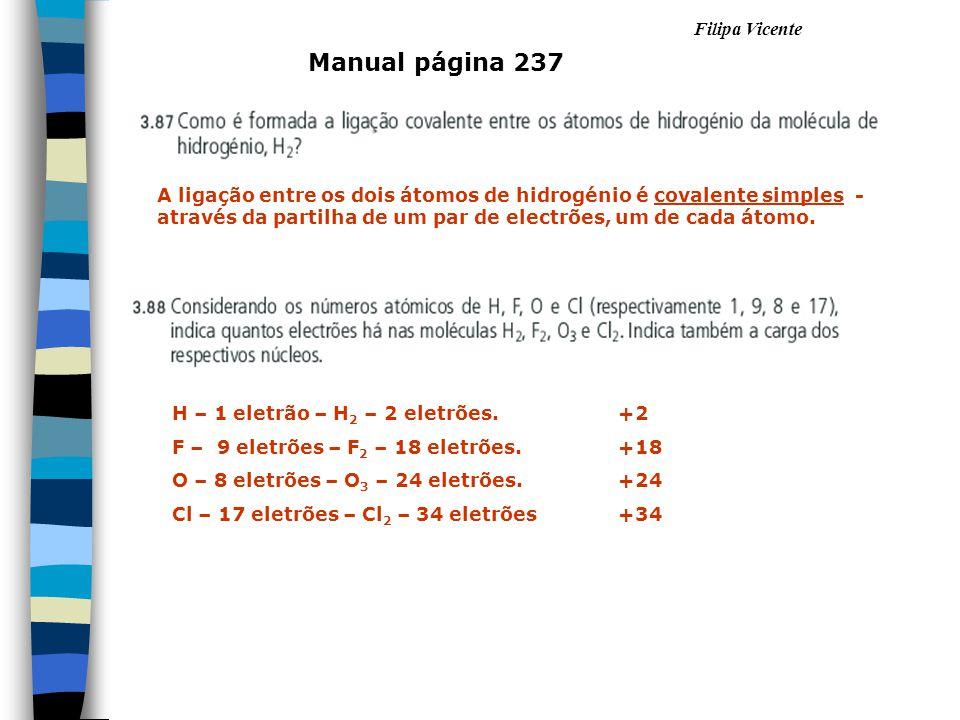 Manual página 237 A ligação entre os dois átomos de hidrogénio é covalente simples - através da partilha de um par de electrões, um de cada átomo. H –