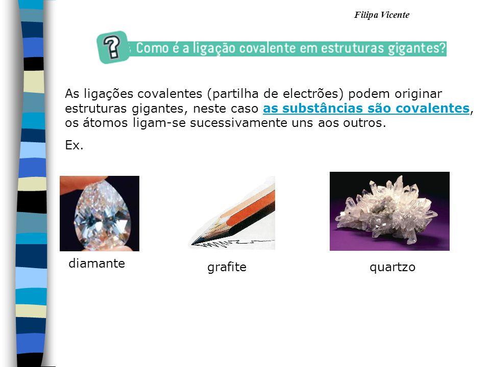 Filipa Vicente As ligações covalentes (partilha de electrões) podem originar estruturas gigantes, neste caso as substâncias são covalentes, os átomos
