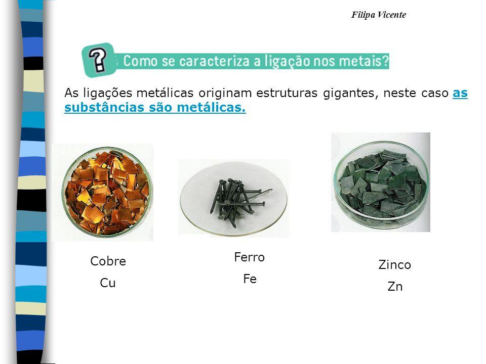 Filipa Vicente As ligações metálicas originam estruturas gigantes, neste caso as substâncias são metálicas. Cobre Cu Ferro Fe Zinco Zn