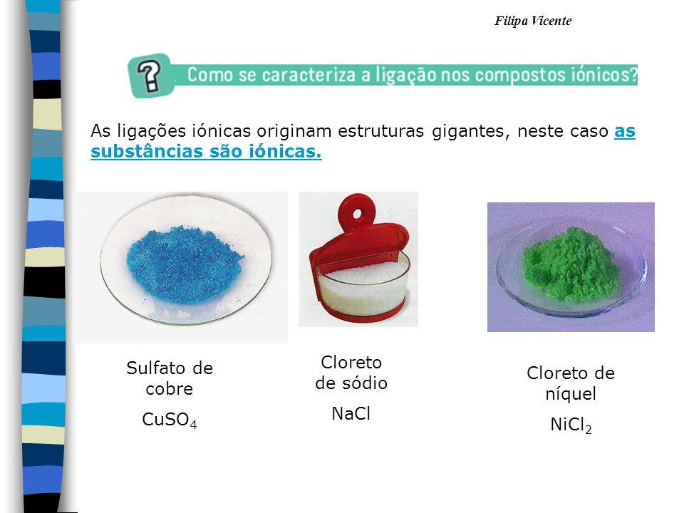 Filipa Vicente As ligações iónicas originam estruturas gigantes, neste caso as substâncias são iónicas. Sulfato de cobre CuSO 4 Cloreto de sódio NaCl