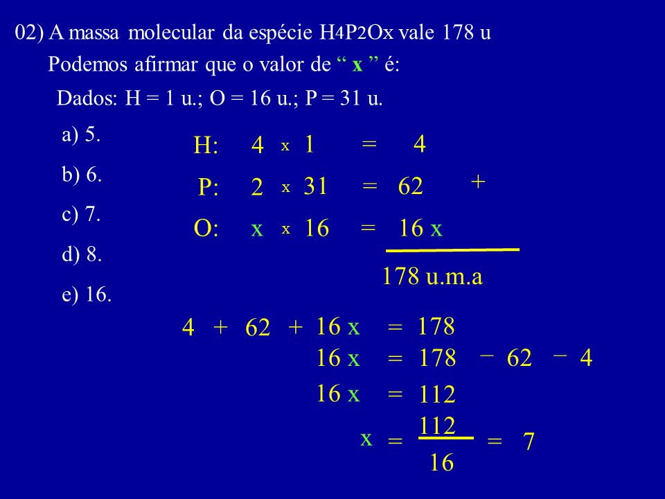 """02) A massa molecular da espécie H 4 P 2 O X vale 178 u Podemos afirmar que o valor de """" x """" é: Dados: H = 1 u.; O = 16 u.; P = 31 u. a) 5. b) 6. c) 7"""