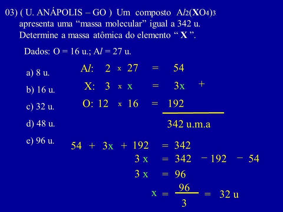 """03) ( U. ANÁPOLIS – GO ) Um composto Al 2 (XO 4 ) 3 apresenta uma """"massa molecular"""" igual a 342 u. Determine a massa atômica do elemento """" X """". Dados:"""
