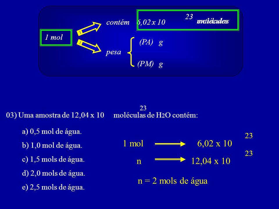 23 03) Uma amostra de 12,04 x 10 moléculas de H 2 O contém: a) 0,5 mol de água. b) 1,0 mol de água. c) 1,5 mols de água. d) 2,0 mols de água. e) 2,5 m