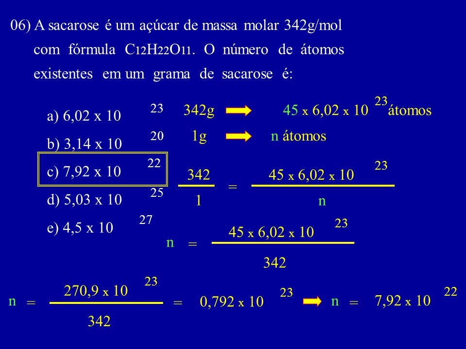 06) A sacarose é um açúcar de massa molar 342g/mol com fórmula C 12 H 22 O 11. O número de átomos existentes em um grama de sacarose é: a) 6,02 x 10 b