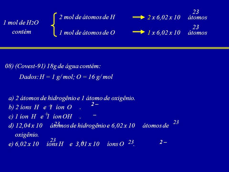 23 1 mol de H 2 O contém 2 mol de átomos de H 2 x 6,02 x 10 átomos 1 mol de átomos de O 23 1 x 6,02 x 10 átomos + 08) (Covest-91) 18g de água contém: