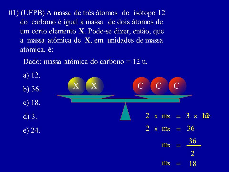 01) (UFPB) A massa de três átomos do isótopo 12 do carbono é igual à massa de dois átomos de um certo elemento X. Pode-se dizer, então, que a massa at