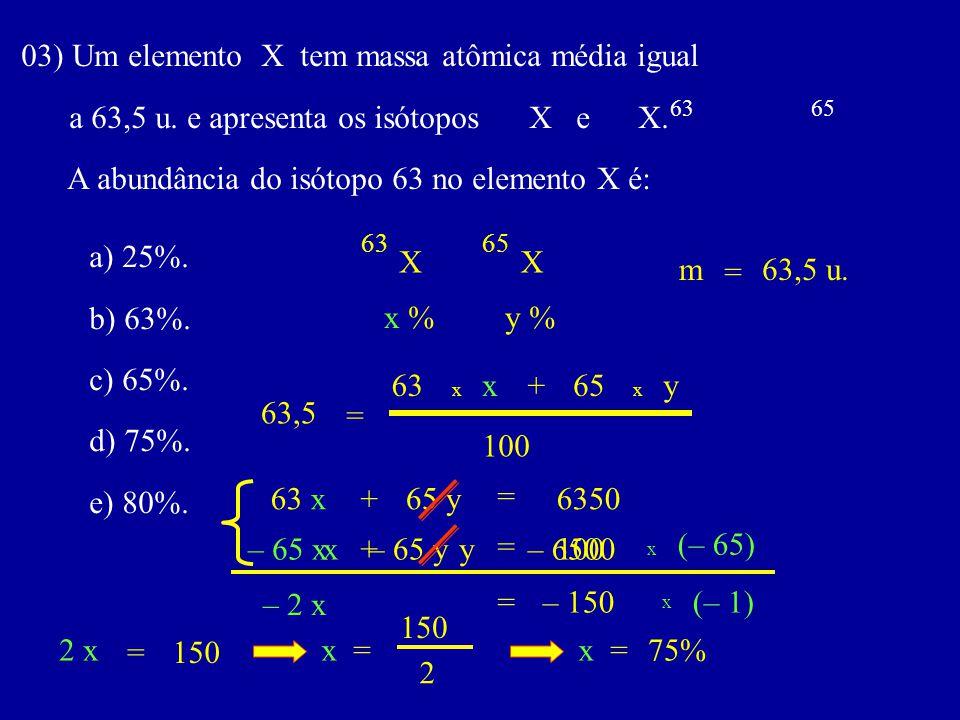03) Um elemento X tem massa atômica média igual a 63,5 u. e apresenta os isótopos X e X. A abundância do isótopo 63 no elemento X é: 6365 a) 25%. b) 6