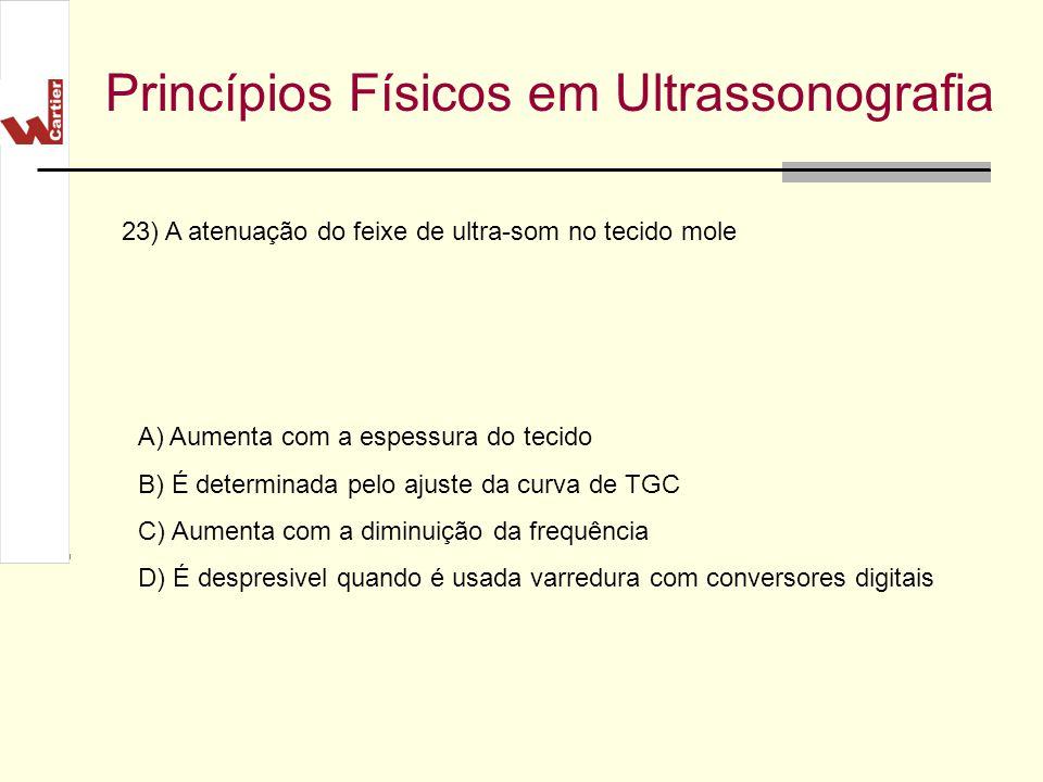 Princípios Físicos em Ultrassonografia A) Aumenta com a espessura do tecido B) É determinada pelo ajuste da curva de TGC C) Aumenta com a diminuição d