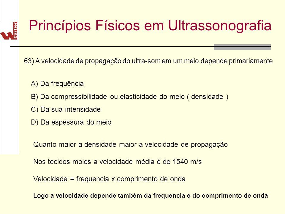 Princípios Físicos em Ultrassonografia A) Da frequência B) Da compressibilidade ou elasticidade do meio ( densidade ) C) Da sua intensidade D) Da espe