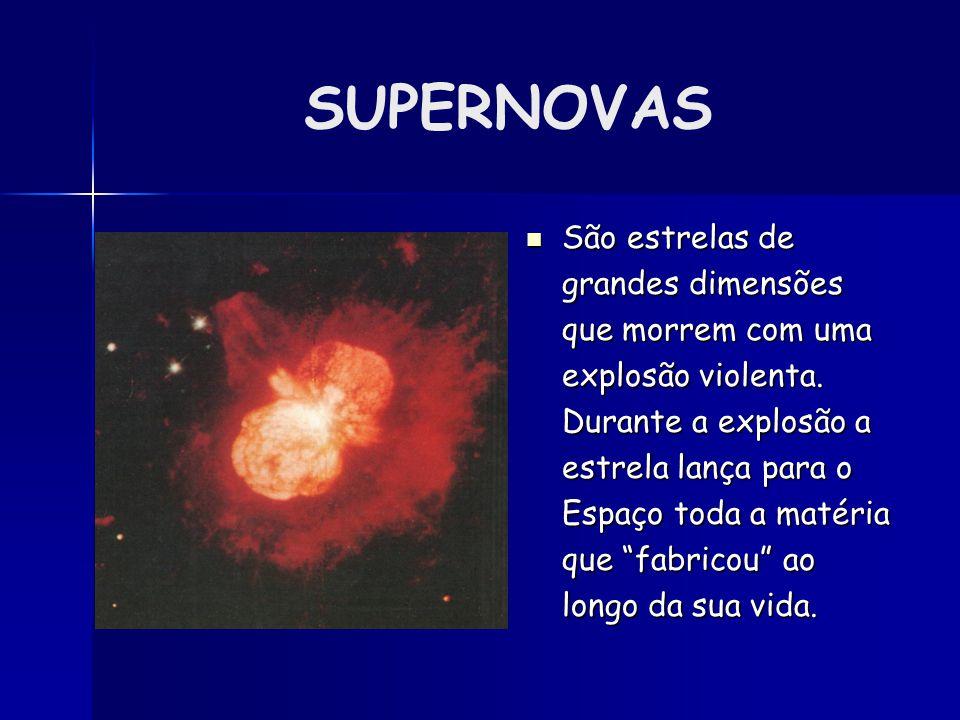 SUPERNOVAS São estrelas de grandes dimensões que morrem com uma explosão violenta. Durante a explosão a estrela lança para o Espaço toda a matéria que