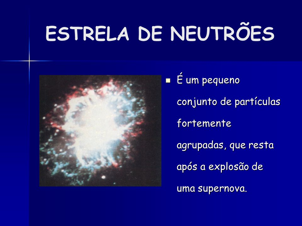 ESTRELA DE NEUTRÕES É um pequeno conjunto de partículas fortemente agrupadas, que resta após a explosão de uma supernova.