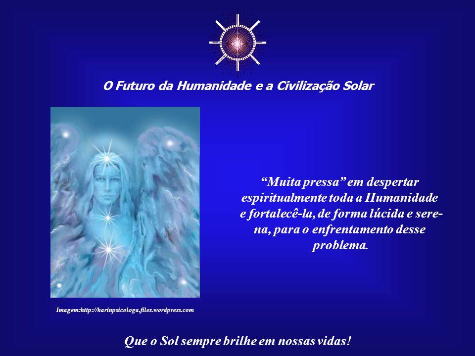 ☼ O Futuro da Humanidade e a Civilização Solar Que o Sol sempre brilhe em nossas vidas! Ou a Humanidade desperta e parte para a ação, ou, muito em bre