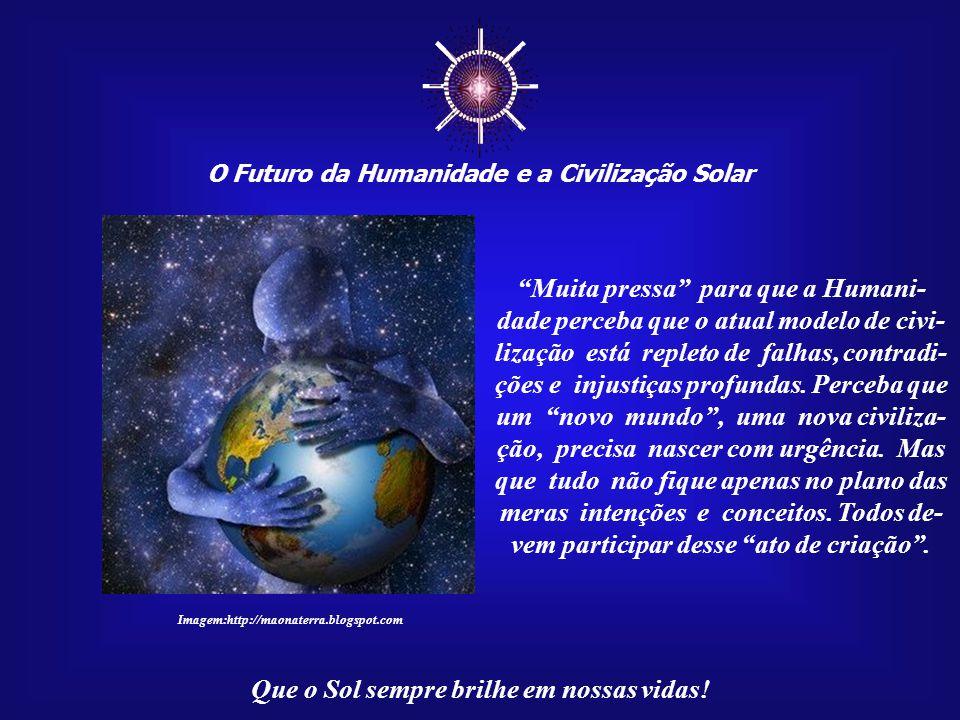 """☼ O Futuro da Humanidade e a Civilização Solar Que o Sol sempre brilhe em nossas vidas! """"Muita pressa"""" para que a Humanidade não perca o direi- to de"""