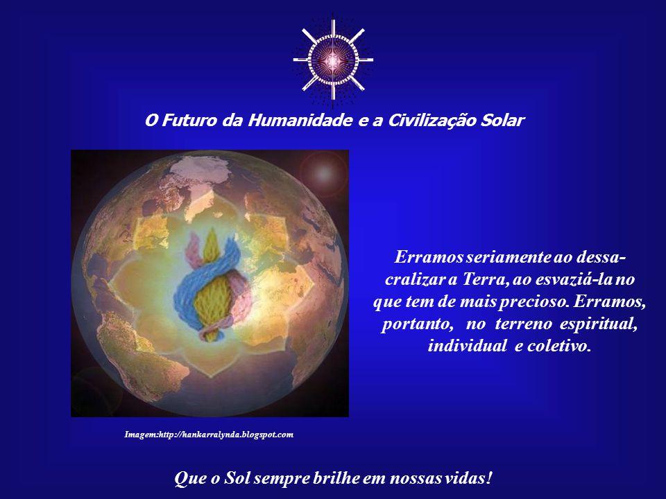 """☼ O Futuro da Humanidade e a Civilização Solar Que o Sol sempre brilhe em nossas vidas! """"É por isso que já se pode ouvir, em todas as línguas e em tod"""