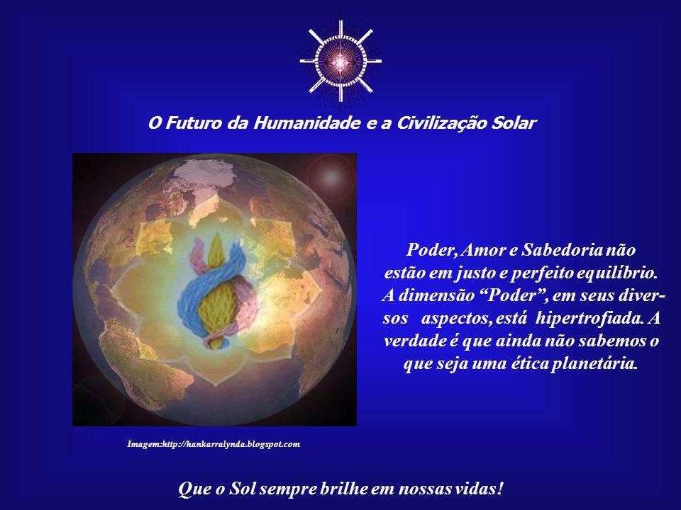 ☼ O Futuro da Humanidade e a Civilização Solar Que o Sol sempre brilhe em nossas vidas! Erramos seriamente ao dessa- cralizar a Terra, ao esvaziá-la n