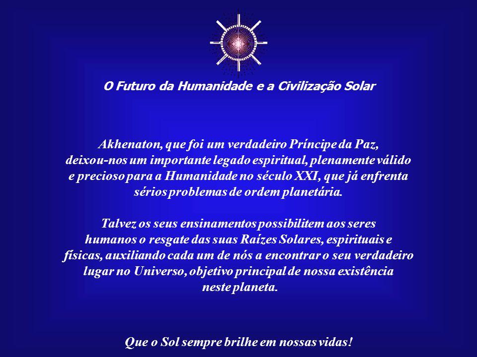 ☼ O Futuro da Humanidade e a Civilização Solar Que o Sol sempre brilhe em nossas vidas! No século XIV a.C., na XVIII Dinastia, no reinado do Faraó Akh