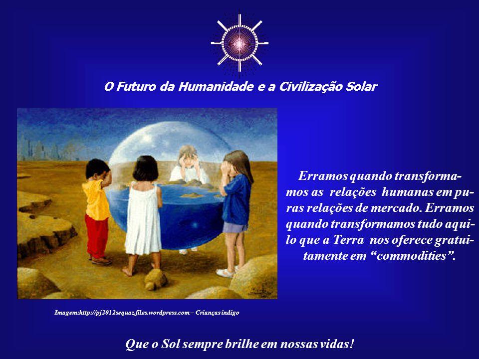 ☼ O Futuro da Humanidade e a Civilização Solar Que o Sol sempre brilhe em nossas vidas! Poder, Amor e Sabedoria não estão em justo e perfeito equilíbr