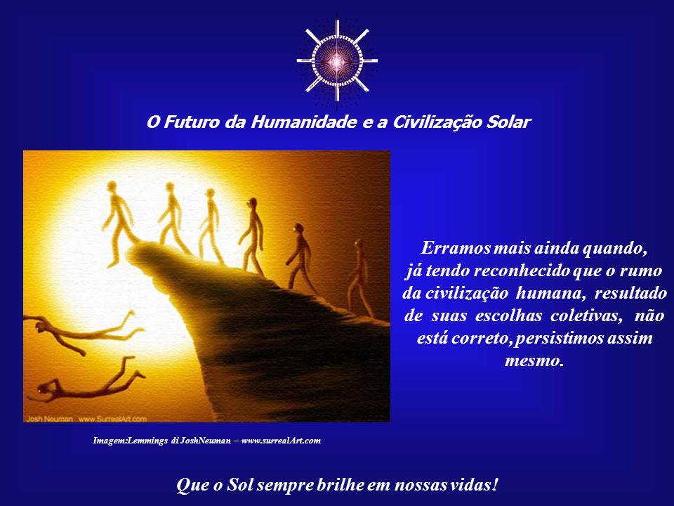 ☼ O Futuro da Humanidade e a Civilização Solar Que o Sol sempre brilhe em nossas vidas! Erramos quando transforma- mos as relações humanas em pu- ras