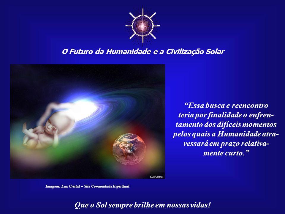"""☼ O Futuro da Humanidade e a Civilização Solar Que o Sol sempre brilhe em nossas vidas! """"Estas mensagens surgiram, no início de 2007, em decorrência d"""