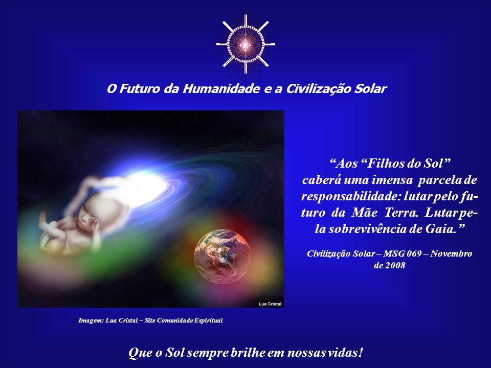 """☼ O Futuro da Humanidade e a Civilização Solar Que o Sol sempre brilhe em nossas vidas! """"Essa busca e reencontro teria por finalidade o enfren- tament"""