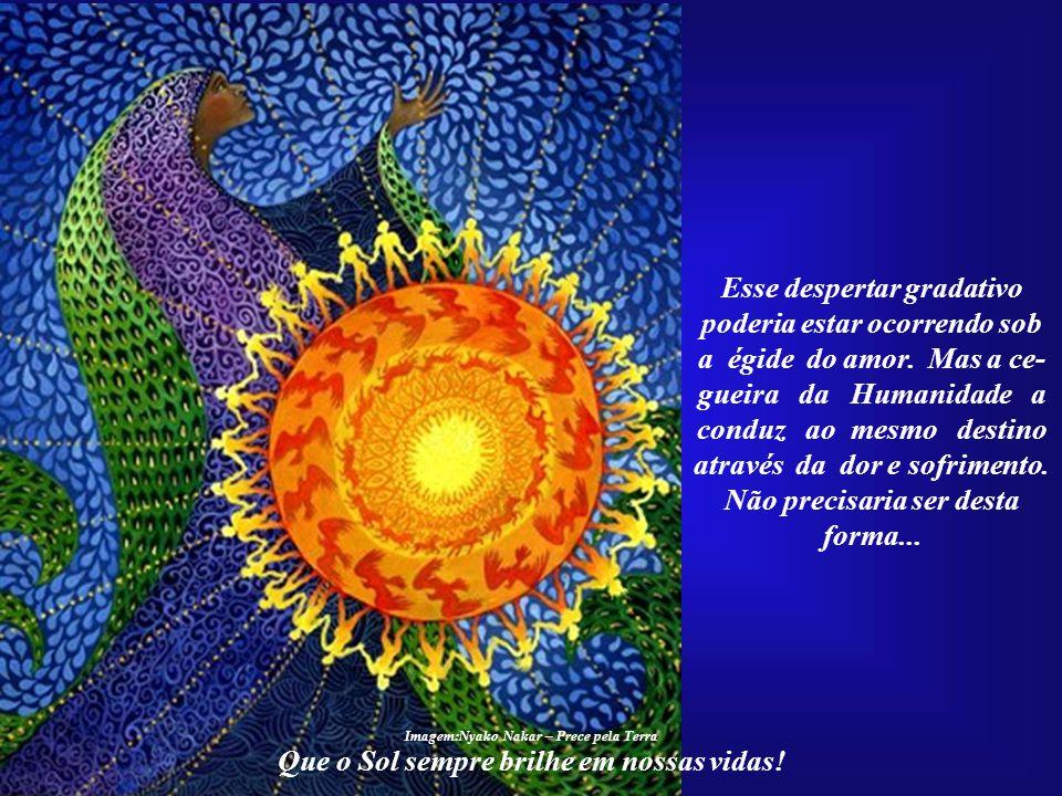 Que o Sol sempre brilhe em nossas vidas! Depois de milênios de História, finalmente a Hu- manidade começa a desper- tar, embora ainda muito lentamente