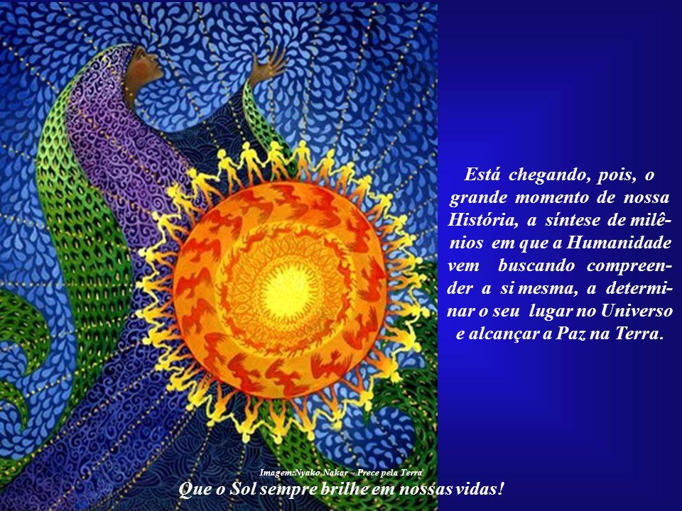 Que o Sol sempre brilhe em nossas vidas! Esse despertar gradativo poderia estar ocorrendo sob a égide do amor. Mas a ce- gueira da Humanidade a conduz