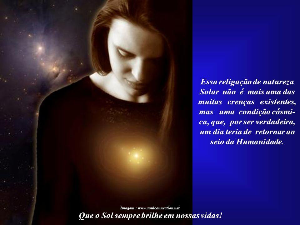 Imagem : www.soulconnection.net A espiritualidade Solar, a mais autêntica forma de re- ligação dos seres humanos com a Divindade, surgiu há milhares d