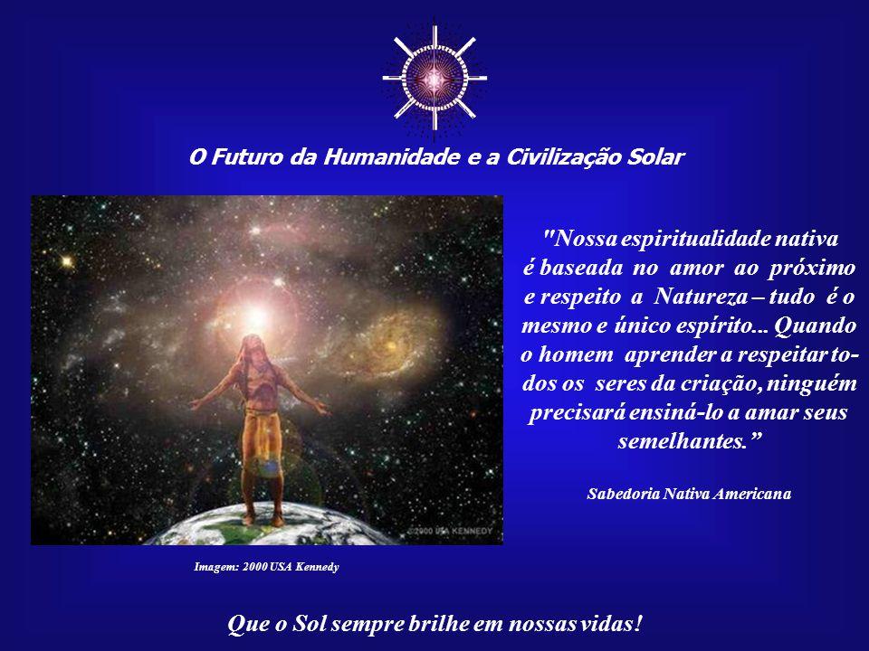 """☼ O Futuro da Humanidade e a Civilização Solar Que o Sol sempre brilhe em nossas vidas! """"Chamo a força da Terra. Chamo a força da Lua e do Sol. Chamo"""