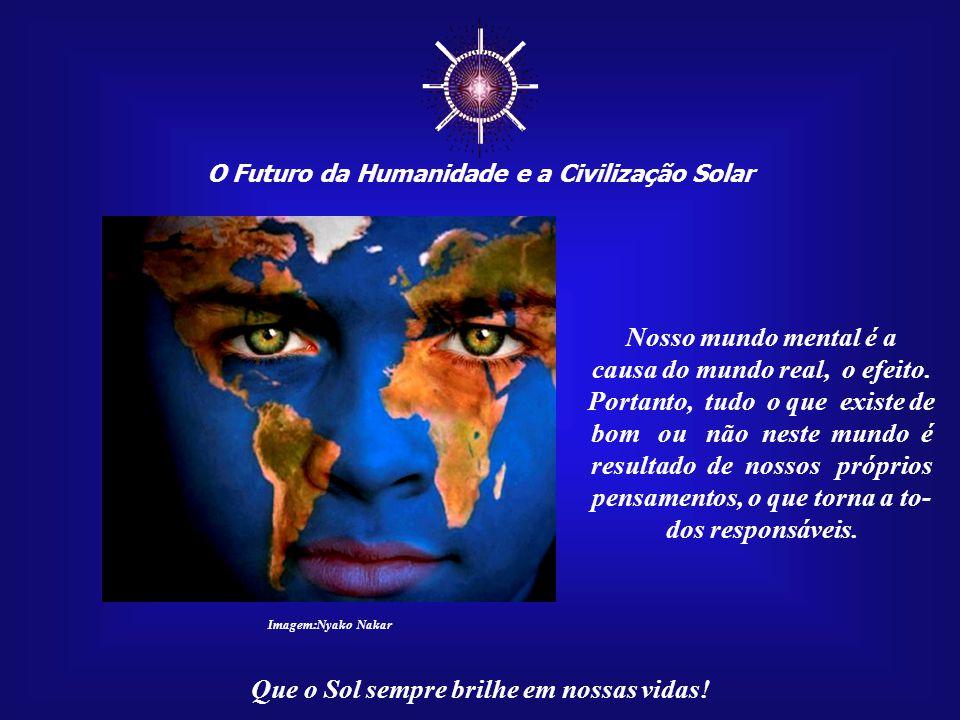 """☼ O Futuro da Humanidade e a Civilização Solar Que o Sol sempre brilhe em nossas vidas! Nós """"somos"""" a Terra. Aquilo que existir em nosso mundo mental"""
