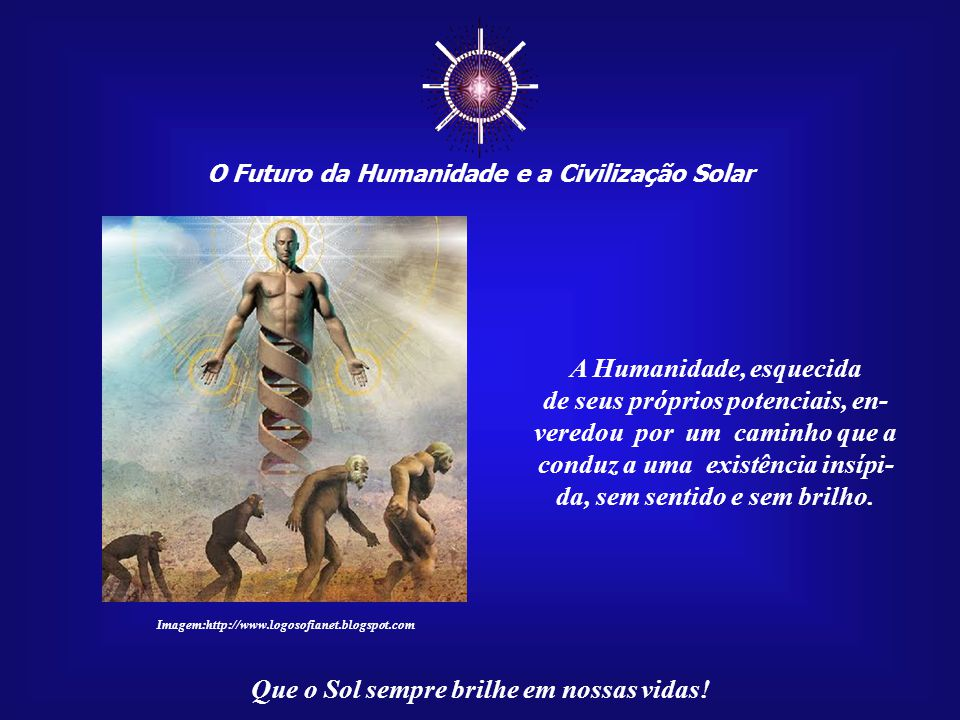 ☼ O Futuro da Humanidade e a Civilização Solar Que o Sol sempre brilhe em nossas vidas! Nosso mundo mental é a causa do mundo real, o efeito. Portanto