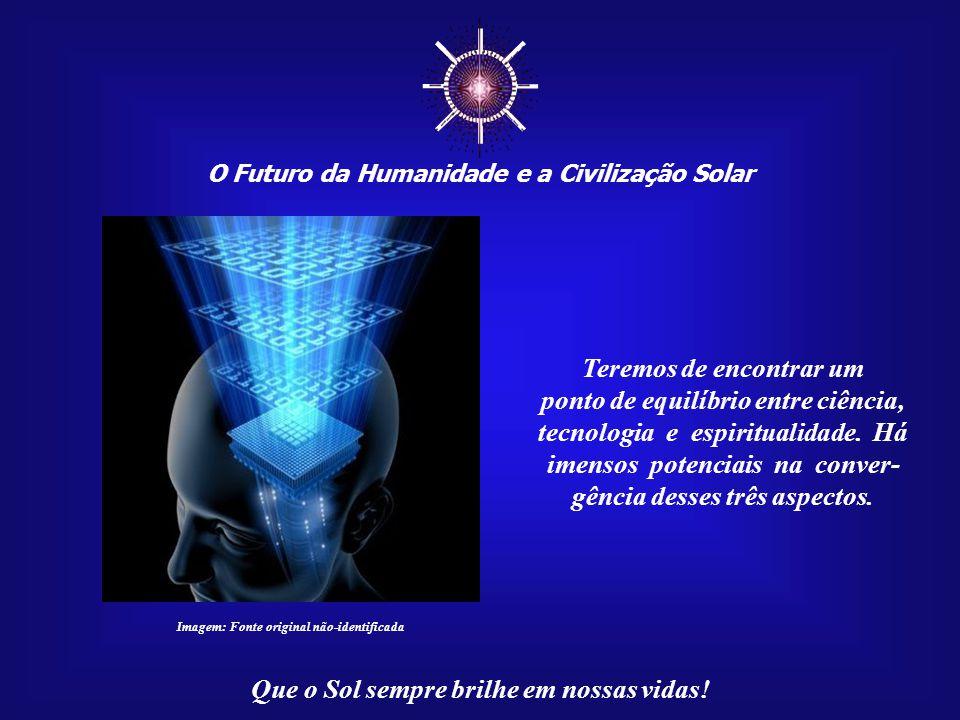 ☼ O Futuro da Humanidade e a Civilização Solar Que o Sol sempre brilhe em nossas vidas! A Humanidade, esquecida de seus próprios potenciais, en- vered