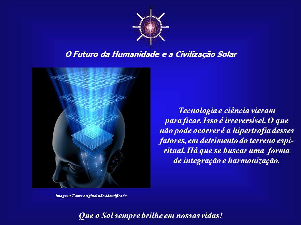 ☼ O Futuro da Humanidade e a Civilização Solar Que o Sol sempre brilhe em nossas vidas! Teremos de encontrar um ponto de equilíbrio entre ciência, tec