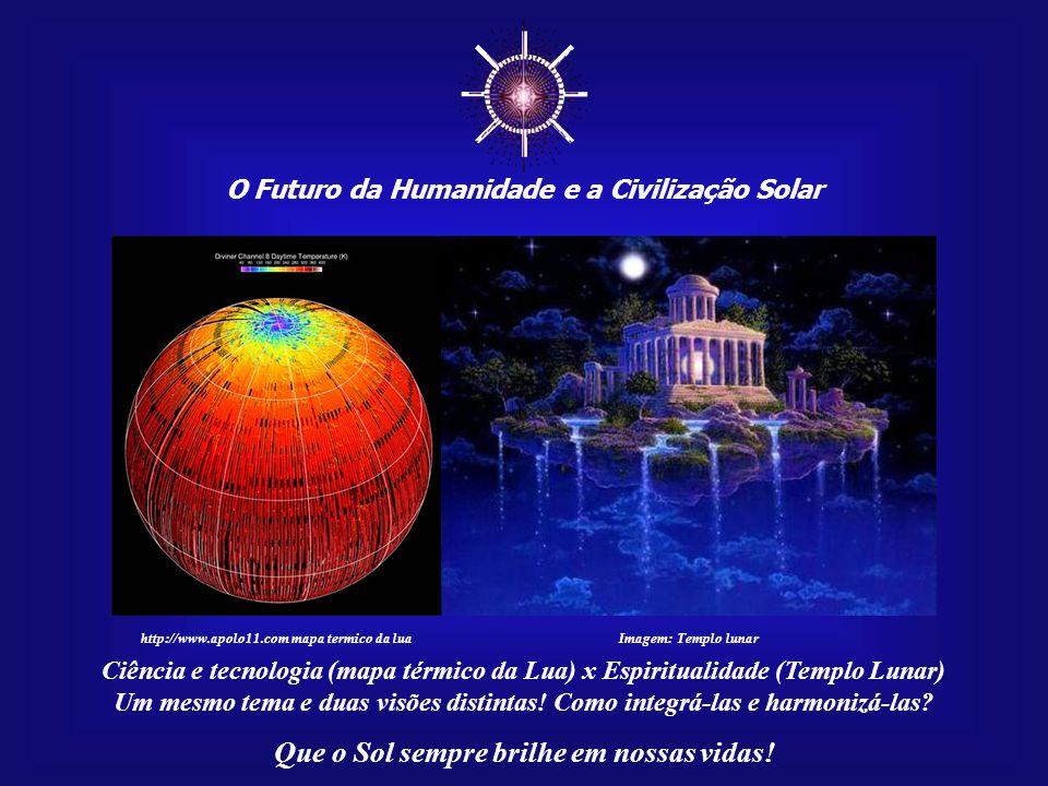☼ O Futuro da Humanidade e a Civilização Solar Que o Sol sempre brilhe em nossas vidas! Tecnologia e ciência vieram para ficar. Isso é irreversível. O