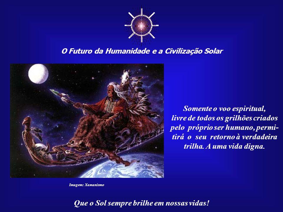 ☼ O Futuro da Humanidade e a Civilização Solar Que o Sol sempre brilhe em nossas vidas! Para que possa voar alto e observar o mundo de uma perspectiva