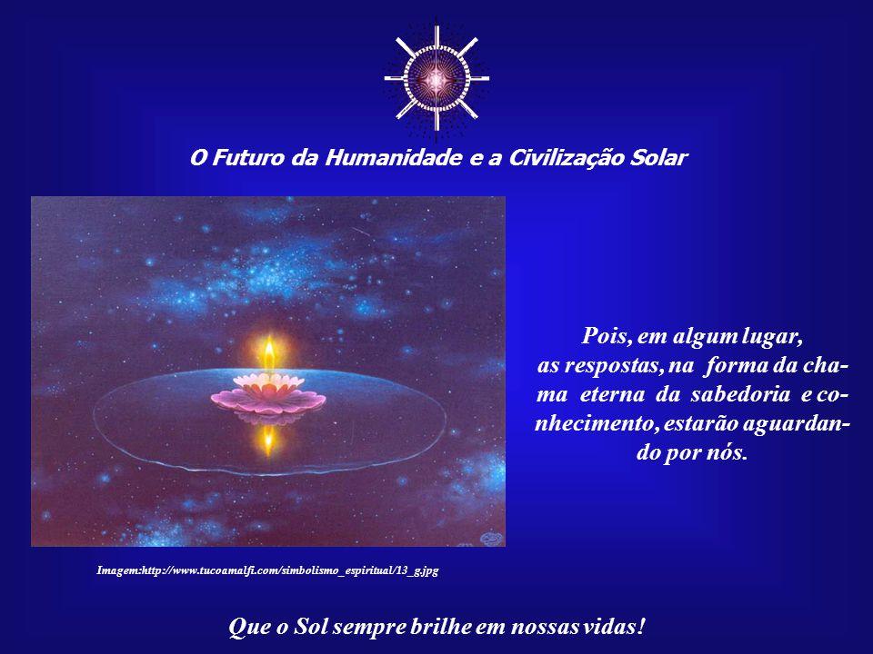 ☼ O Futuro da Humanidade e a Civilização Solar Que o Sol sempre brilhe em nossas vidas! Somente o voo espiritual, livre de todos os grilhões criados p