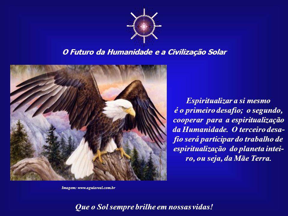 ☼ O Futuro da Humanidade e a Civilização Solar Que o Sol sempre brilhe em nossas vidas! Pois, em algum lugar, as respostas, na forma da cha- ma eterna