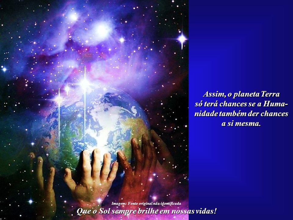 Que o Sol sempre brilhe em nossas vidas! Todo o processo de cura planetária terá, antes, de passar pela consciência humana, que também terá de passar