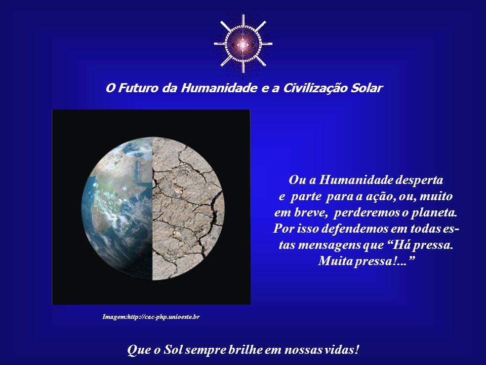 ☼ O Futuro da Humanidade e a Civilização Solar Que o Sol sempre brilhe em nossas vidas! No mundo inteiro estamos co- lhendo os efeitos da ação huma- n