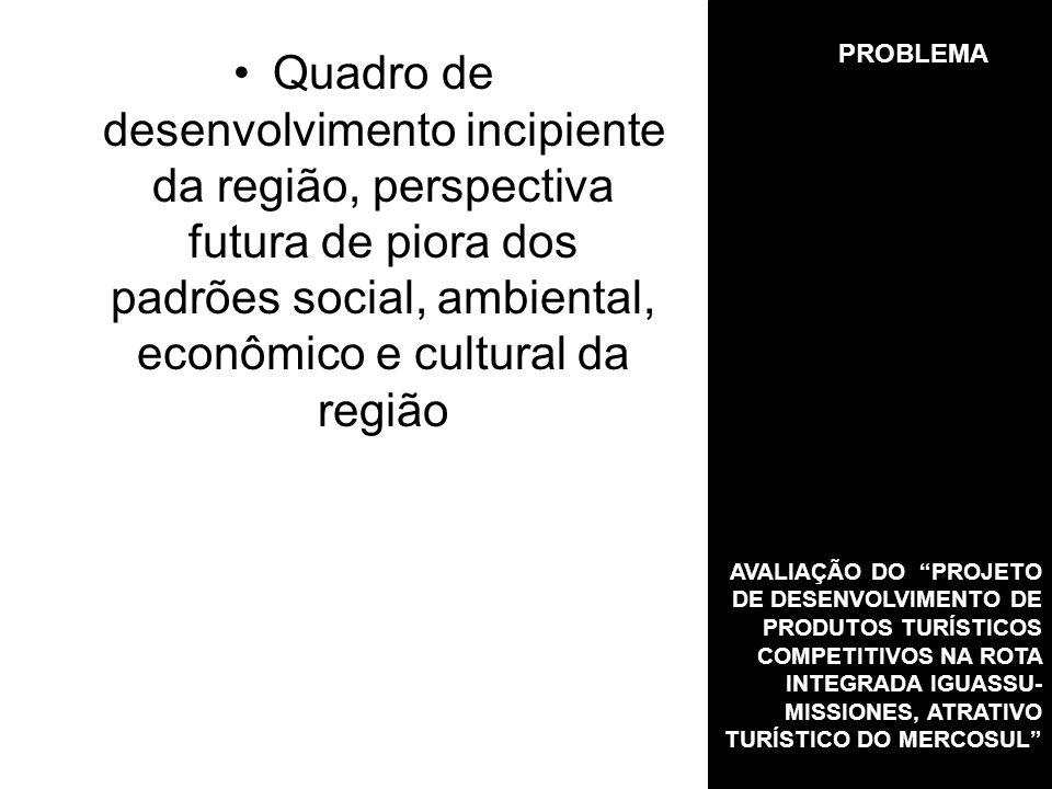 PROBLEMA Quadro de desenvolvimento incipiente da região, perspectiva futura de piora dos padrões social, ambiental, econômico e cultural da região AVALIAÇÃO DO PROJETO DE DESENVOLVIMENTO DE PRODUTOS TURÍSTICOS COMPETITIVOS NA ROTA INTEGRADA IGUASSU- MISSIONES, ATRATIVO TURÍSTICO DO MERCOSUL