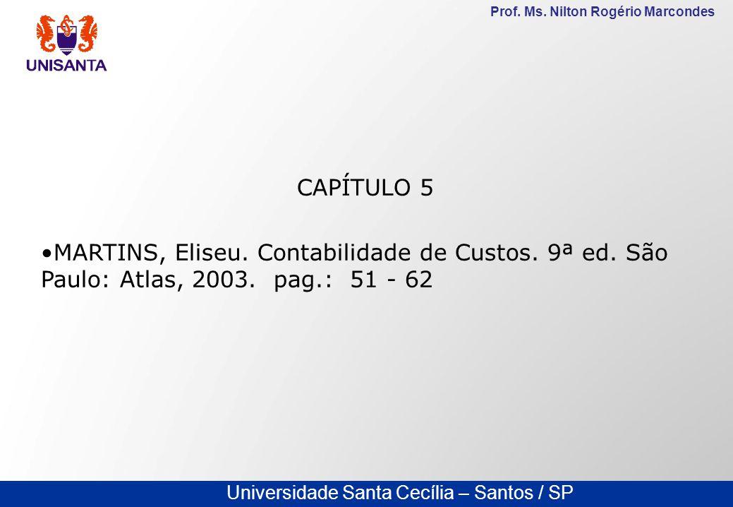 Universidade Santa Cecília – Santos / SP Prof. Ms. Nilton Rogério Marcondes CAPÍTULO 5 MARTINS, Eliseu. Contabilidade de Custos. 9ª ed. São Paulo: Atl