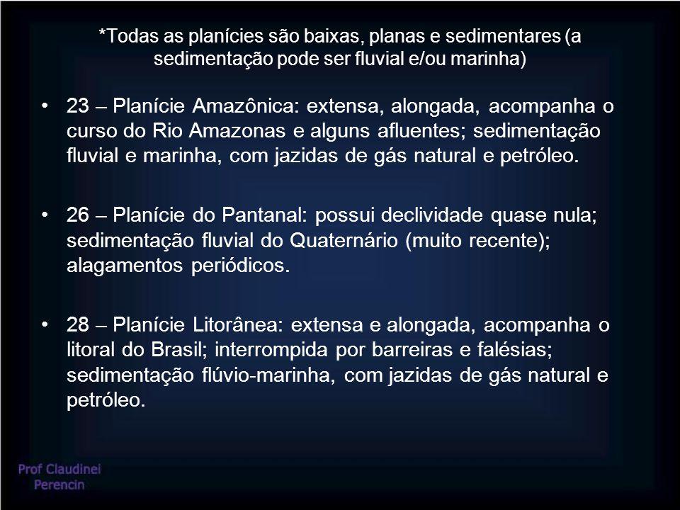 *Todas as planícies são baixas, planas e sedimentares (a sedimentação pode ser fluvial e/ou marinha) 23 – Planície Amazônica: extensa, alongada, acompanha o curso do Rio Amazonas e alguns afluentes; sedimentação fluvial e marinha, com jazidas de gás natural e petróleo.