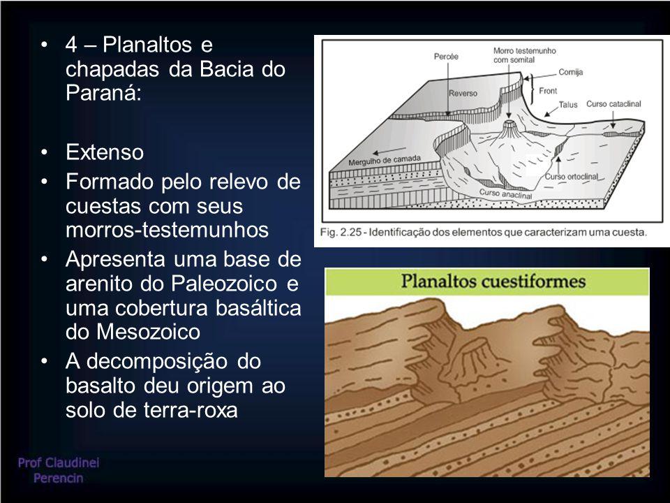 4 – Planaltos e chapadas da Bacia do Paraná: Extenso Formado pelo relevo de cuestas com seus morros-testemunhos Apresenta uma base de arenito do Paleozoico e uma cobertura basáltica do Mesozoico A decomposição do basalto deu origem ao solo de terra-roxa