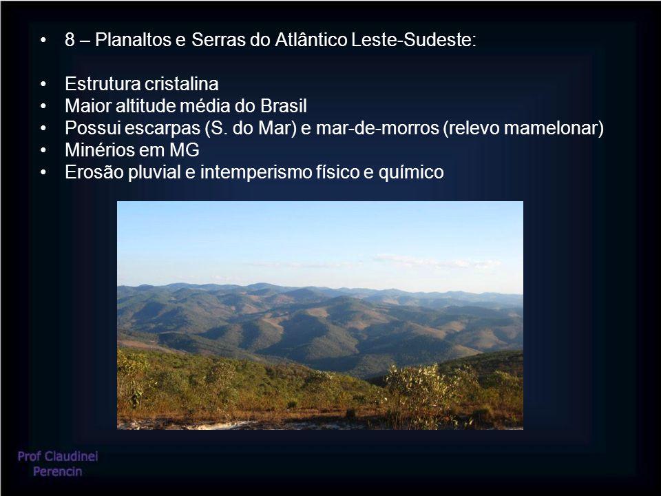 8 – Planaltos e Serras do Atlântico Leste-Sudeste: Estrutura cristalina Maior altitude média do Brasil Possui escarpas (S. do Mar) e mar-de-morros (re