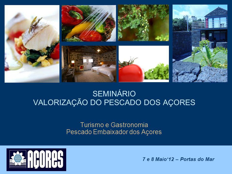 SEMINÁRIO VALORIZAÇÃO DO PESCADO DOS AÇORES Turismo e Gastronomia Pescado Embaixador dos Açores 7 e 8 Maio'12 – Portas do Mar