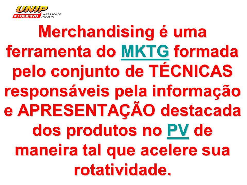 Merchandising é uma ferramenta do MKTG formada pelo conjunto de TÉCNICAS responsáveis pela informação e APRESENTAÇÃO destacada dos produtos no PV de m