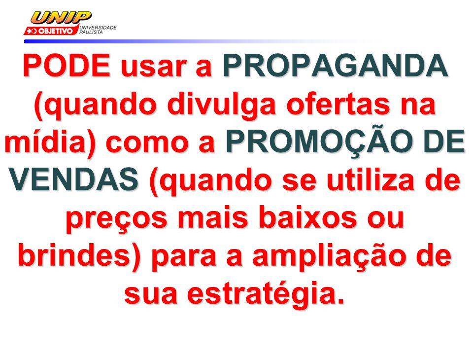 PODE usar a PROPAGANDA (quando divulga ofertas na mídia) como a PROMOÇÃO DE VENDAS (quando se utiliza de preços mais baixos ou brindes) para a ampliaç